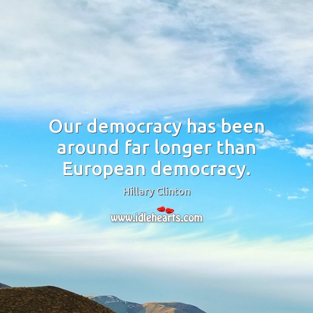Our democracy has been around far longer than European democracy. Hillary Clinton Picture Quote