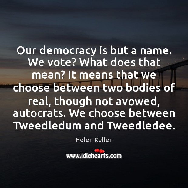 Our democracy is but a name. We vote? What does that mean? Helen Keller Picture Quote
