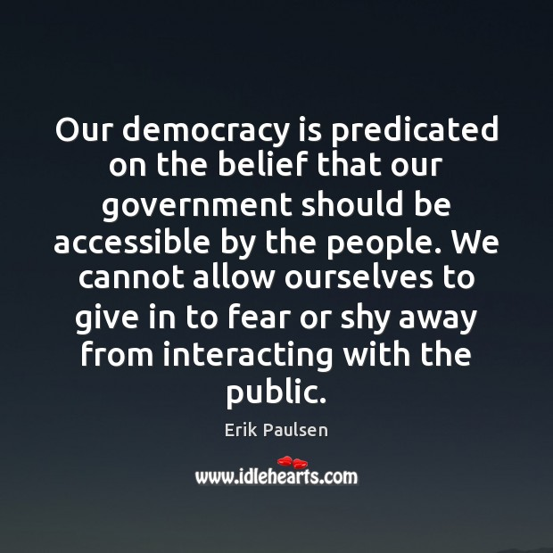 Our democracy is predicated on the belief that our government should be Image
