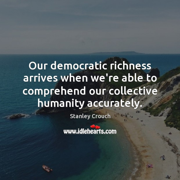 Our democratic richness arrives when we're able to comprehend our collective humanity Image
