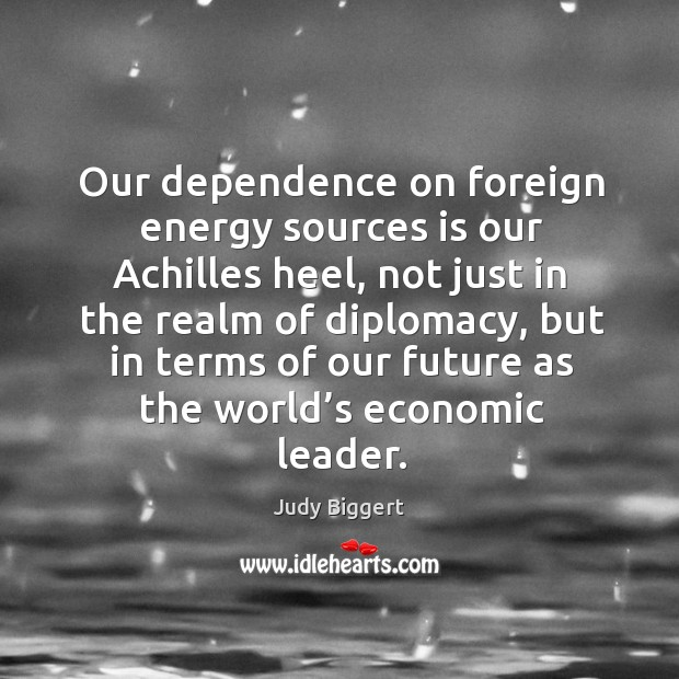 Our dependence on foreign energy sources is our achilles heel, not just in the realm of diplomacy Image
