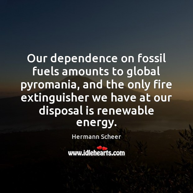 Image, Our dependence on fossil fuels amounts to global pyromania, and the only