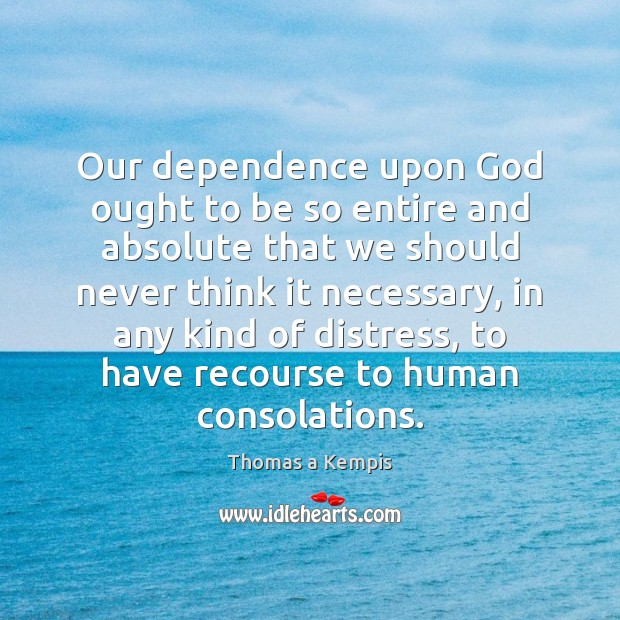 Our dependence upon God ought to be so entire and absolute that Thomas a Kempis Picture Quote