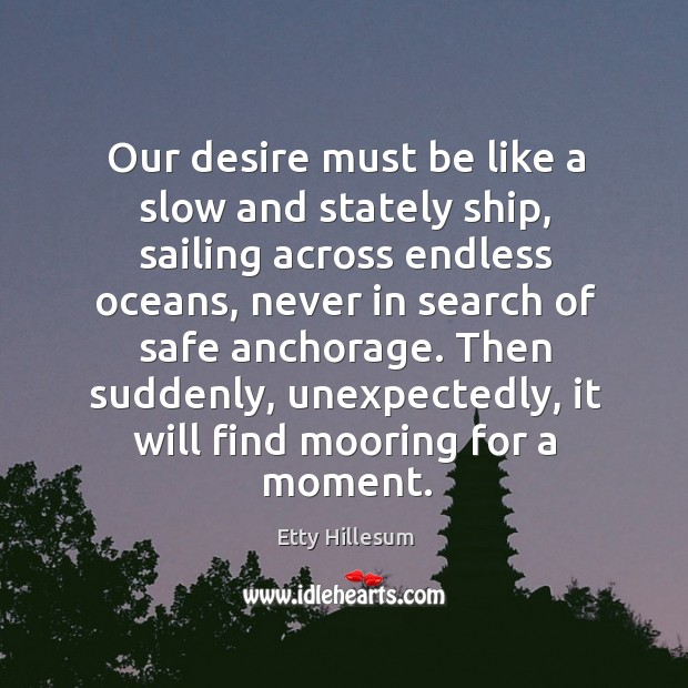 Our desire must be like a slow and stately ship, sailing across Etty Hillesum Picture Quote