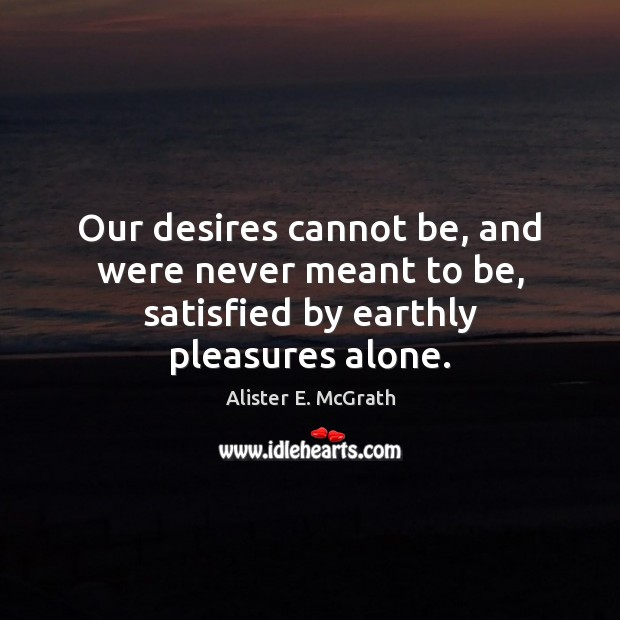 Our desires cannot be, and were never meant to be, satisfied by earthly pleasures alone. Alister E. McGrath Picture Quote