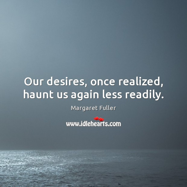 Our desires, once realized, haunt us again less readily. Image