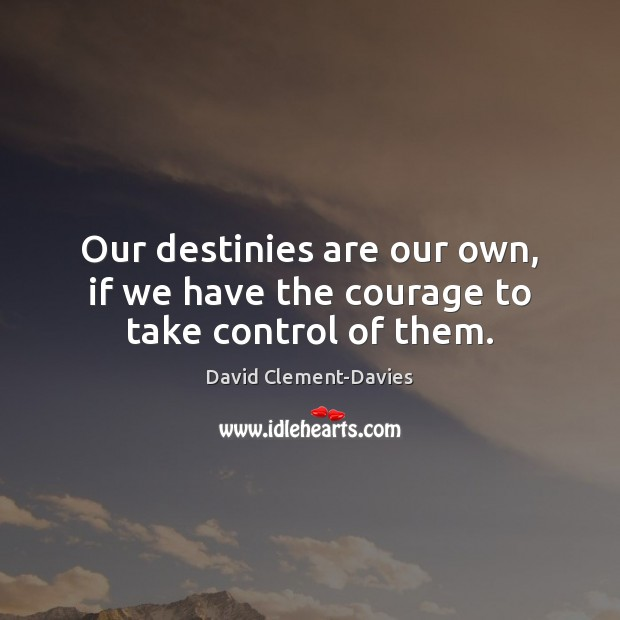 Our destinies are our own, if we have the courage to take control of them. Image