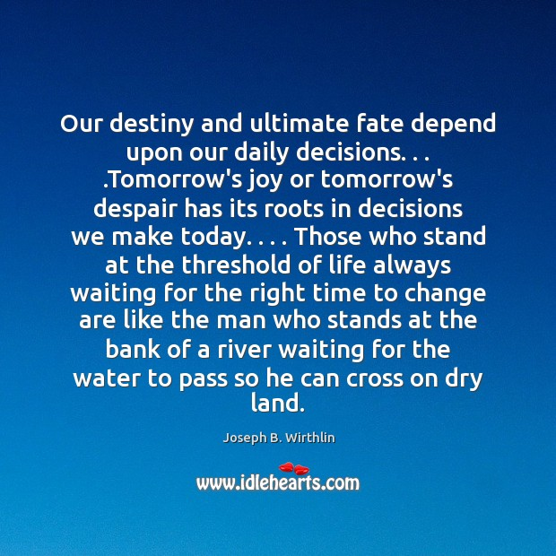 Our destiny and ultimate fate depend upon our daily decisions. . . .Tomorrow's joy Image