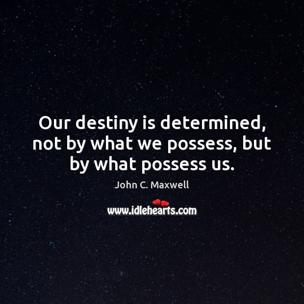 Image, Our destiny is determined, not by what we possess, but by what possess us.