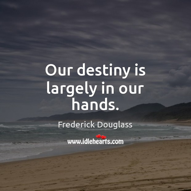Our destiny is largely in our hands. Image