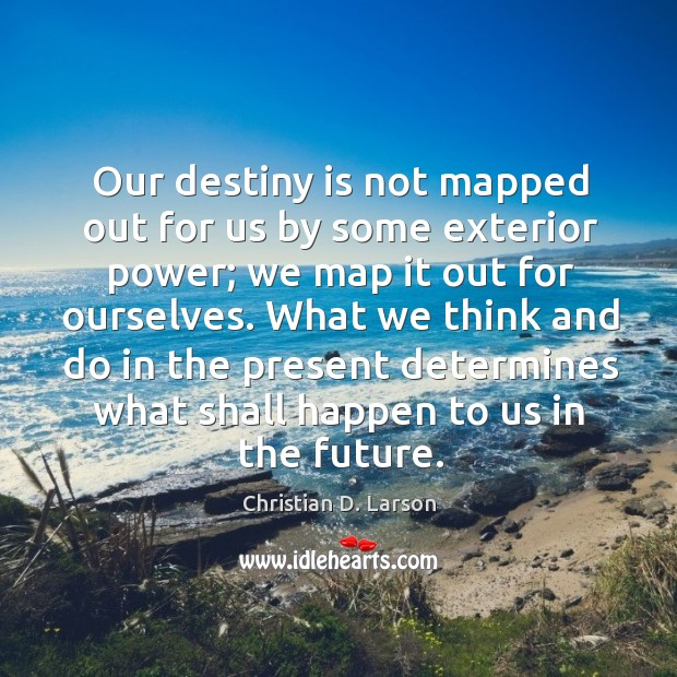 Our destiny is not mapped out for us by some exterior power; Image