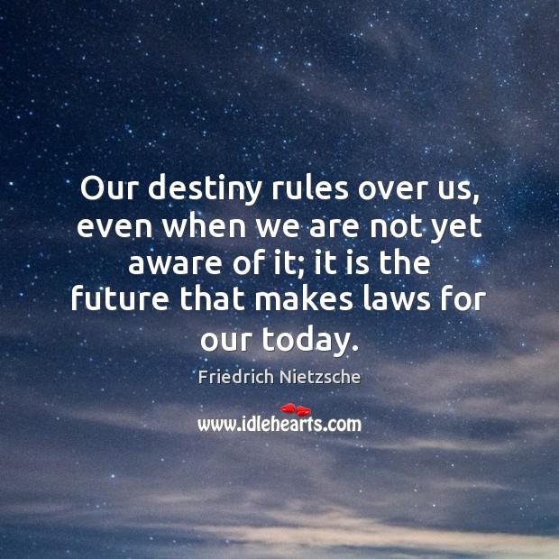 Image, Our destiny rules over us, even when we are not yet aware