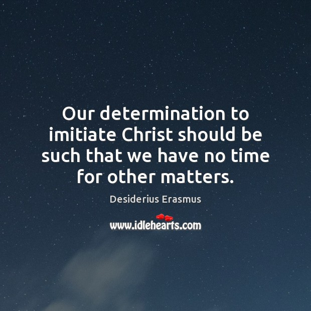 Our determination to imitiate Christ should be such that we have no Desiderius Erasmus Picture Quote