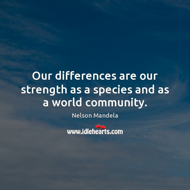Our differences are our strength as a species and as a world community. Nelson Mandela Picture Quote