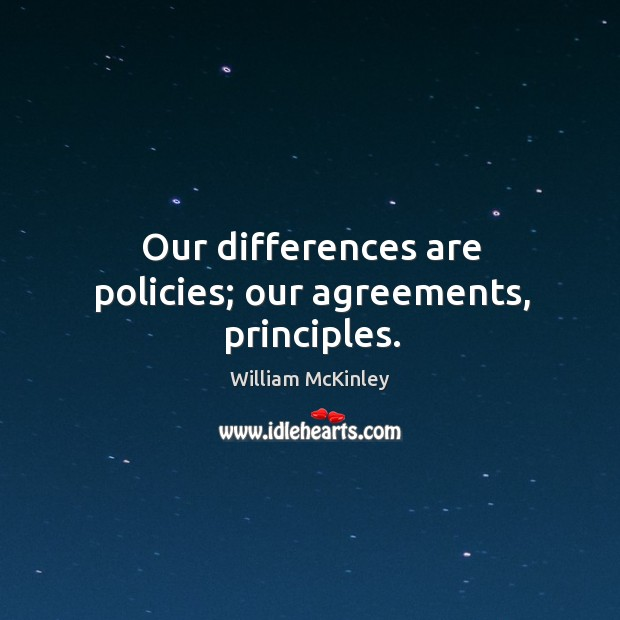 Our differences are policies; our agreements, principles. Image