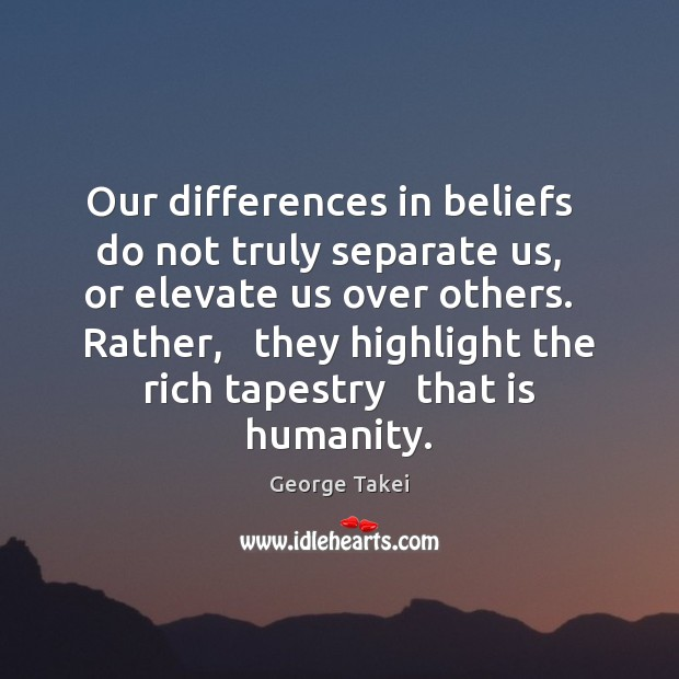 Image, Our differences in beliefs   do not truly separate us,   or elevate us