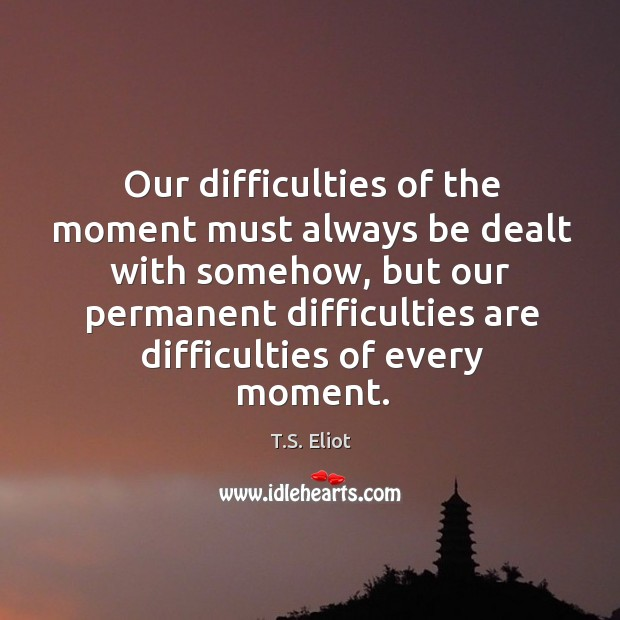 Our difficulties of the moment must always be dealt with somehow Image