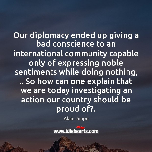 Our diplomacy ended up giving a bad conscience to an international community Proud Quotes Image