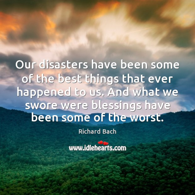 Our disasters have been some of the best things that ever happened Richard Bach Picture Quote