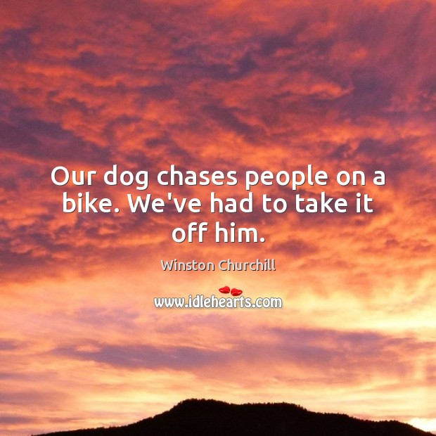 Our dog chases people on a bike. We've had to take it off him. Winston Churchill Picture Quote