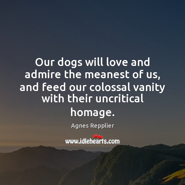 Image, Our dogs will love and admire the meanest of us, and feed