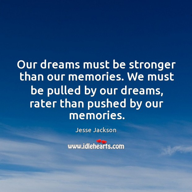 Our dreams must be stronger than our memories. We must be pulled by our dreams, rater than pushed by our memories. Image