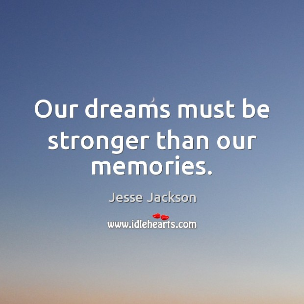 Our dreams must be stronger than our memories. Jesse Jackson Picture Quote