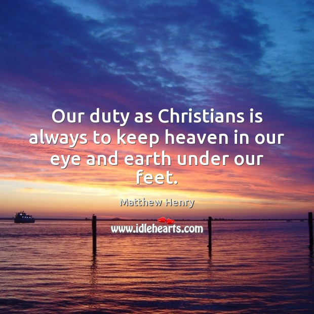 Our duty as Christians is always to keep heaven in our eye and earth under our feet. Image