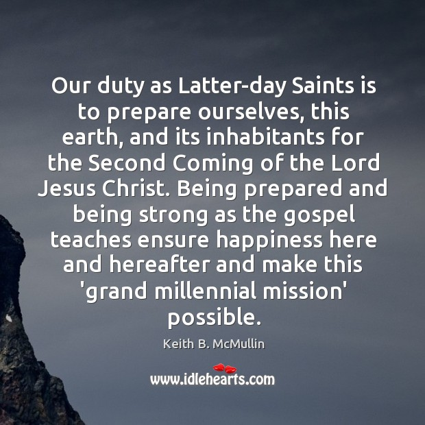 Our duty as Latter-day Saints is to prepare ourselves, this earth, and Being Strong Quotes Image