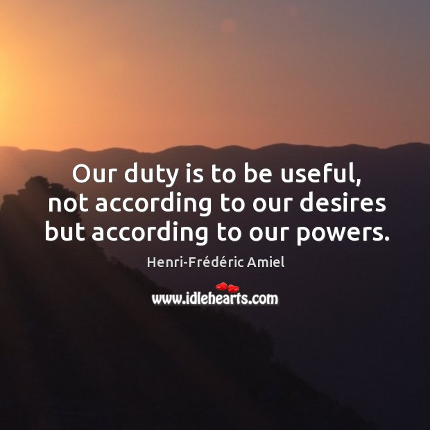 Our duty is to be useful, not according to our desires but according to our powers. Image