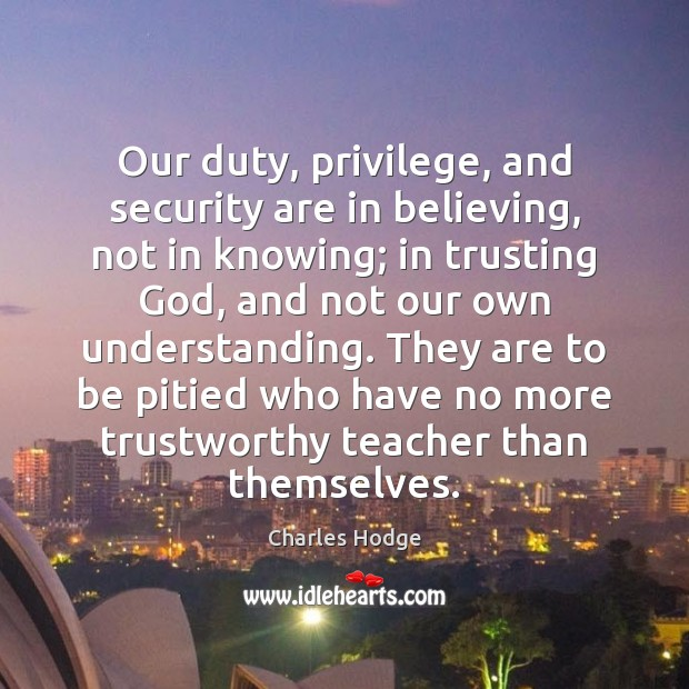 Our duty, privilege, and security are in believing, not in knowing; in Charles Hodge Picture Quote