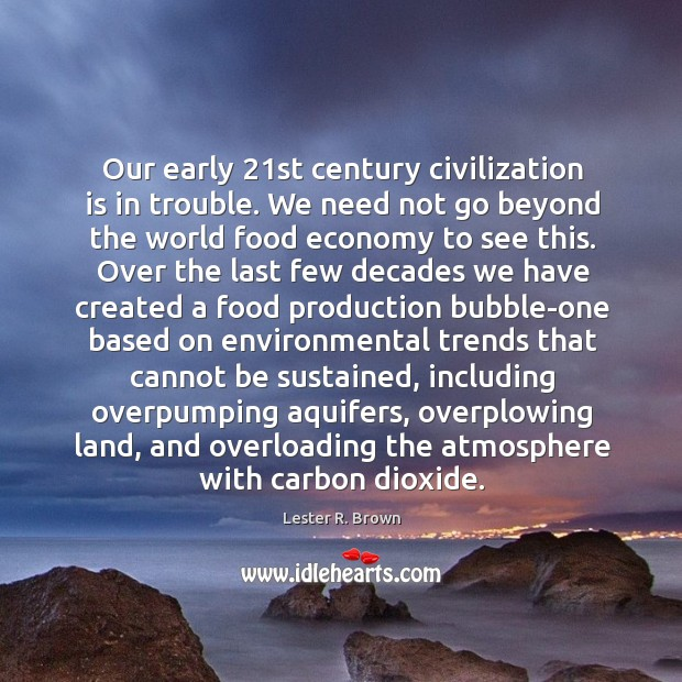 Our early 21st century civilization is in trouble. We need not go Lester R. Brown Picture Quote