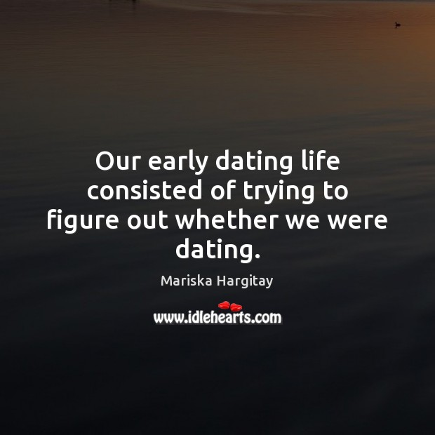 Our early dating life consisted of trying to figure out whether we were dating. Mariska Hargitay Picture Quote