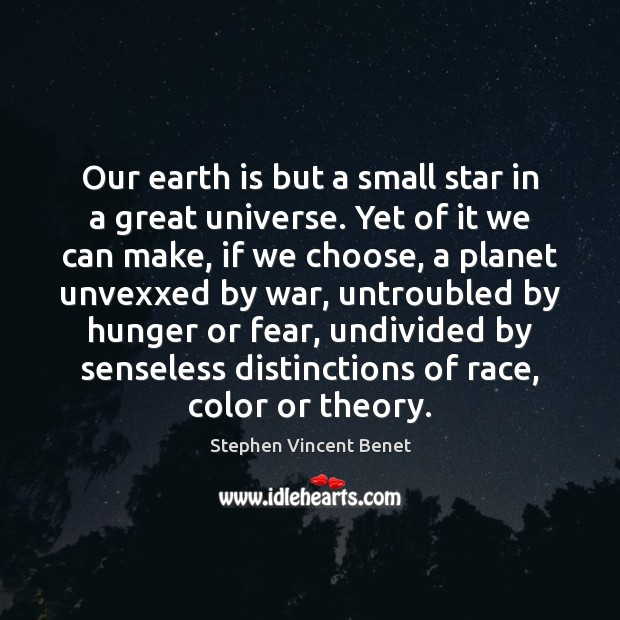 Our earth is but a small star in a great universe. Yet Stephen Vincent Benet Picture Quote