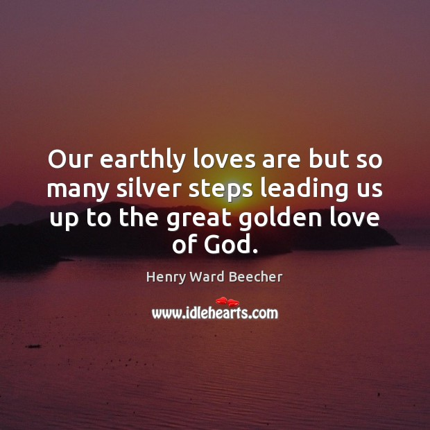 Our earthly loves are but so many silver steps leading us up Henry Ward Beecher Picture Quote