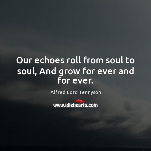 Our echoes roll from soul to soul, And grow for ever and for ever. Alfred Lord Tennyson Picture Quote