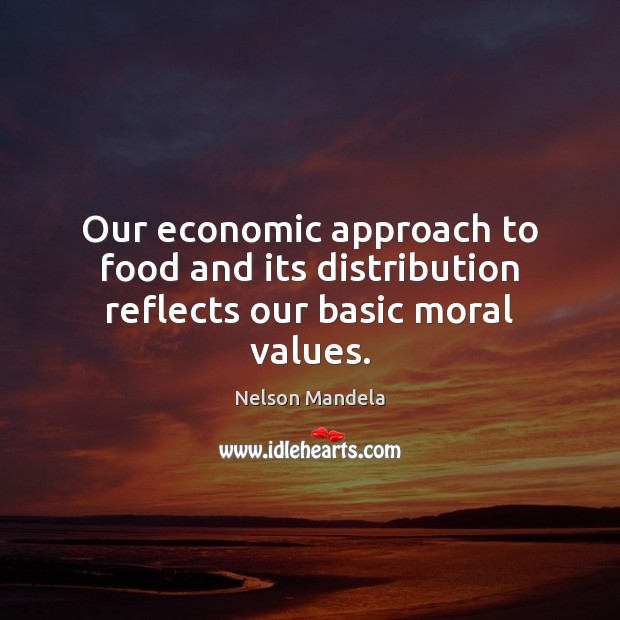 Our economic approach to food and its distribution reflects our basic moral values. Nelson Mandela Picture Quote