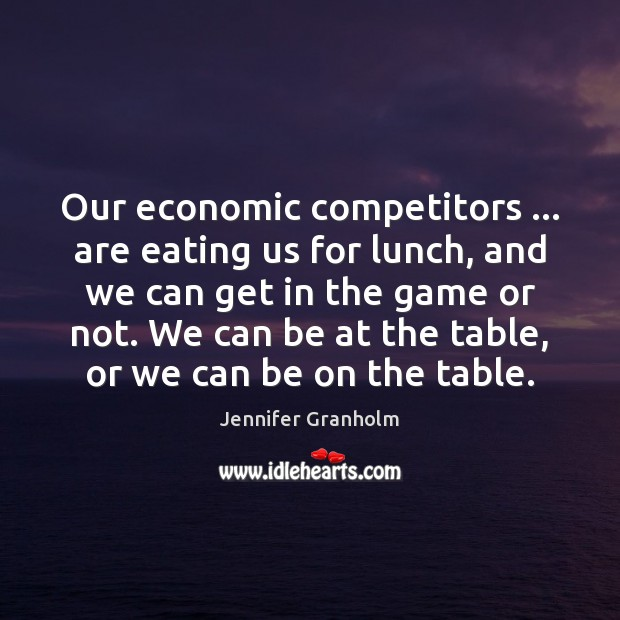 Our economic competitors … are eating us for lunch, and we can get Jennifer Granholm Picture Quote