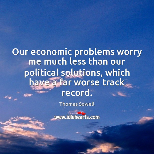 Our economic problems worry me much less than our political solutions, which Thomas Sowell Picture Quote