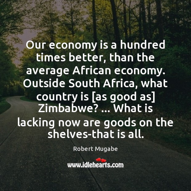 Our economy is a hundred times better, than the average African economy. Robert Mugabe Picture Quote