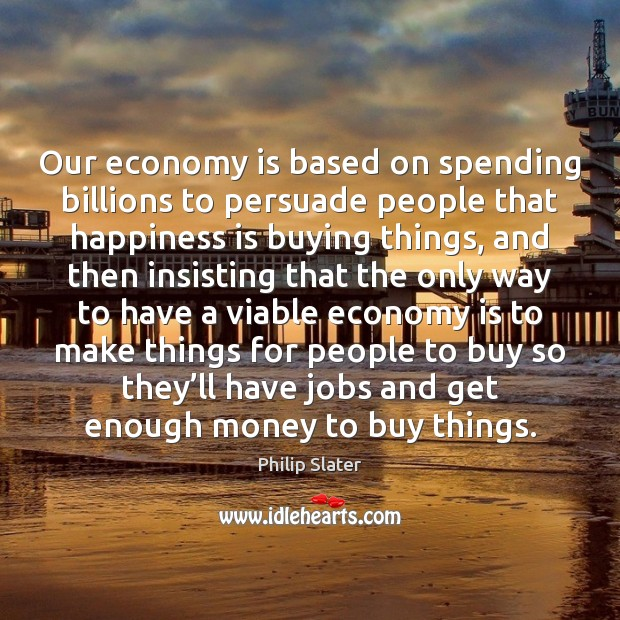 Our economy is based on spending billions to persuade people that happiness Image