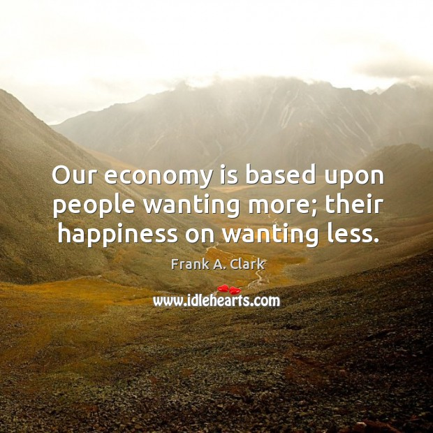 Our economy is based upon people wanting more; their happiness on wanting less. Image