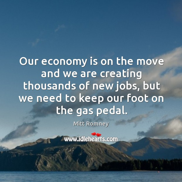 Our economy is on the move and we are creating thousands of new jobs, but we need to keep our foot on the gas pedal. Image