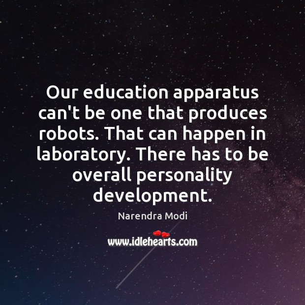 Our education apparatus can't be one that produces robots. That can happen Narendra Modi Picture Quote