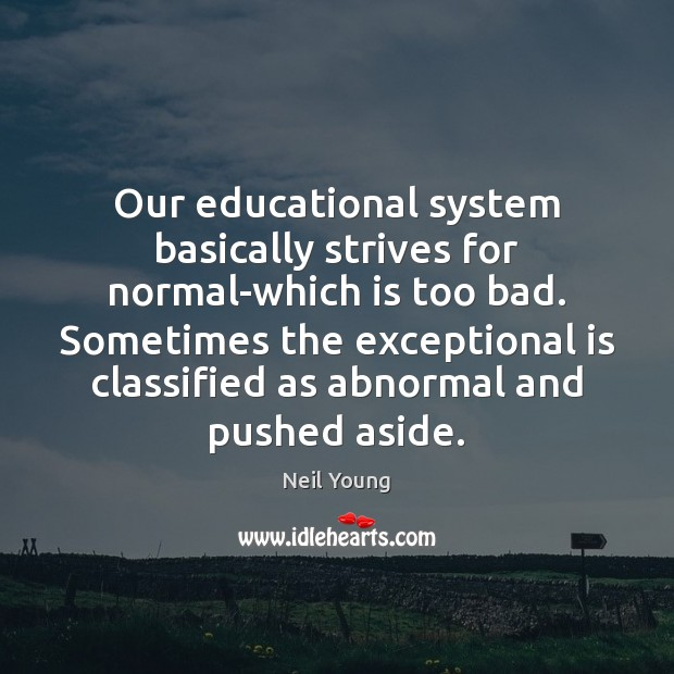 Our educational system basically strives for normal-which is too bad. Sometimes the Neil Young Picture Quote