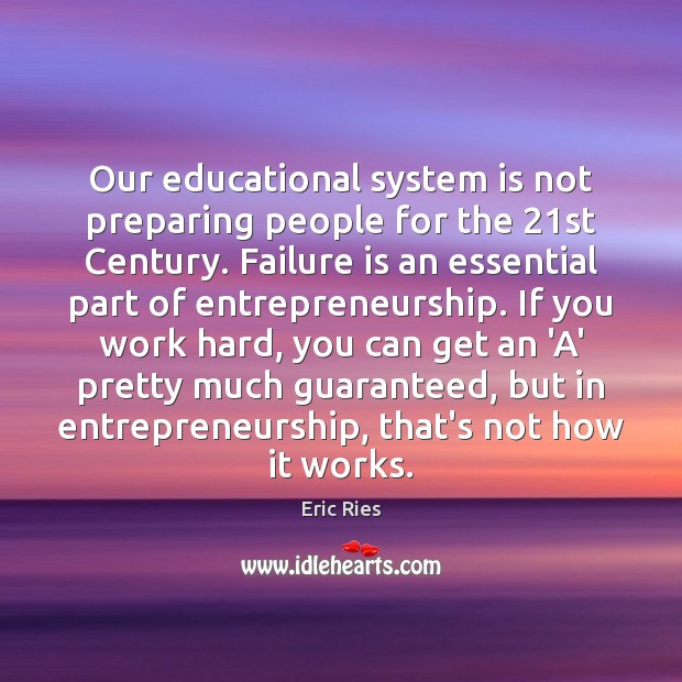 Our educational system is not preparing people for the 21st Century. Failure Eric Ries Picture Quote