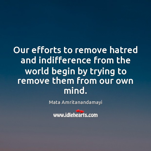 Our efforts to remove hatred and indifference from the world begin by Mata Amritanandamayi Picture Quote
