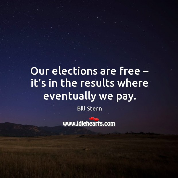 Image, Our elections are free – it's in the results where eventually we pay.