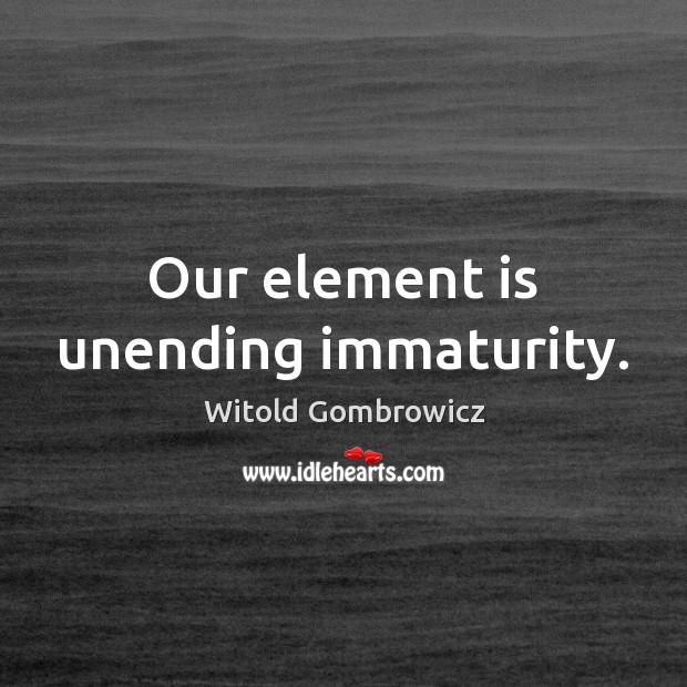 Our element is unending immaturity. Image
