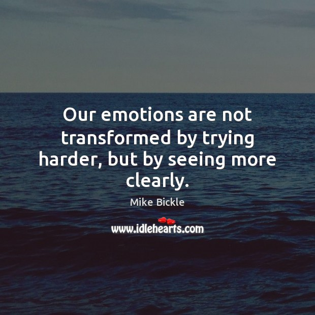 Image, Our emotions are not transformed by trying harder, but by seeing more clearly.